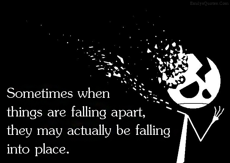 Sometimes When Things Are Falling Apart, They May Actually