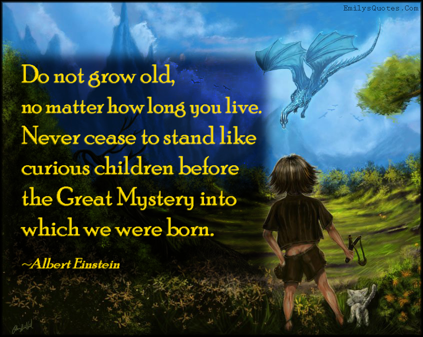 EmilysQuotes.Com - grow, old, live, life, curious children, imagination, great mystery, born, amazing, inspirational, advice, curiosity, Albert Einstein