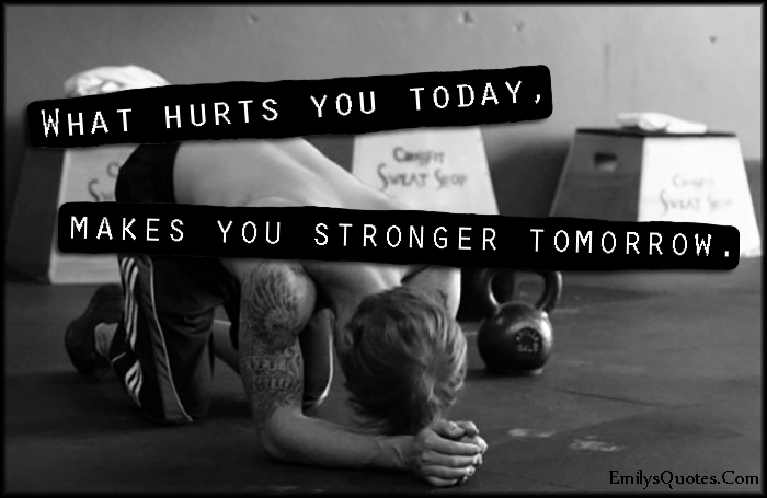 EmilysQuotes.Com - hurts, today, stronger, tomorrow, inspirational, strength, motivational, encouraging, unknown