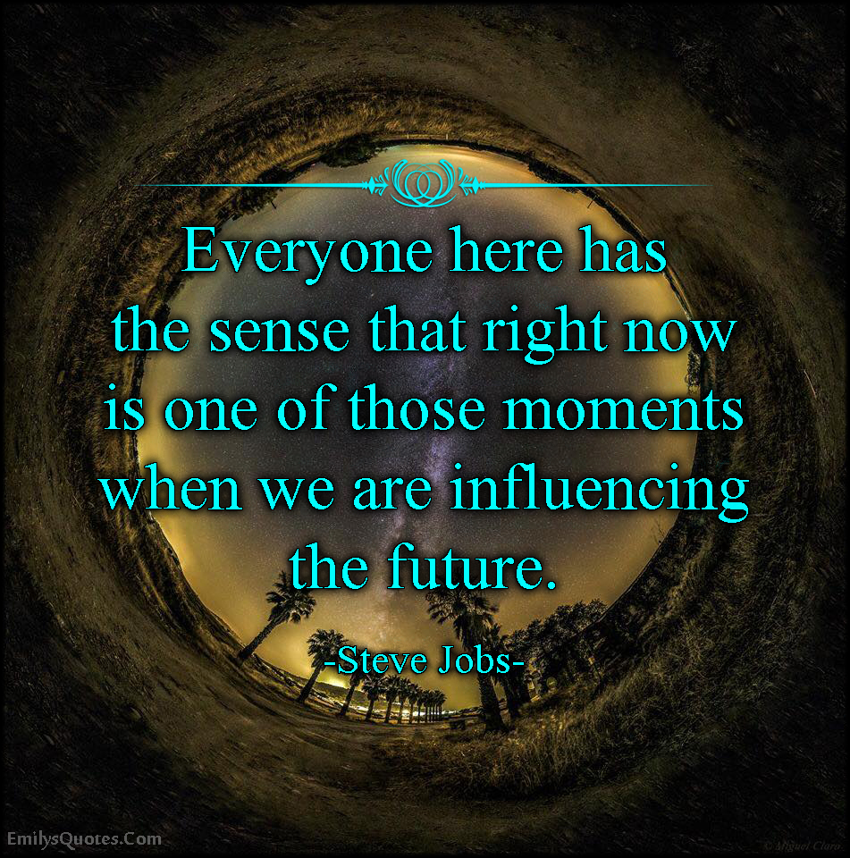EmilysQuotes.Com - inspirational, sense, right now, moment, influencing, change, feeling, future, Steve Jobs