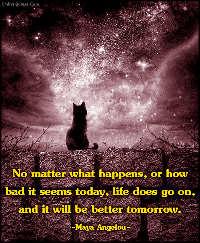 EmilysQuotes.Com - matter, bad, today, life, better, tomorrow, inspirational, positive, hope, encouraging, Maya Angelou