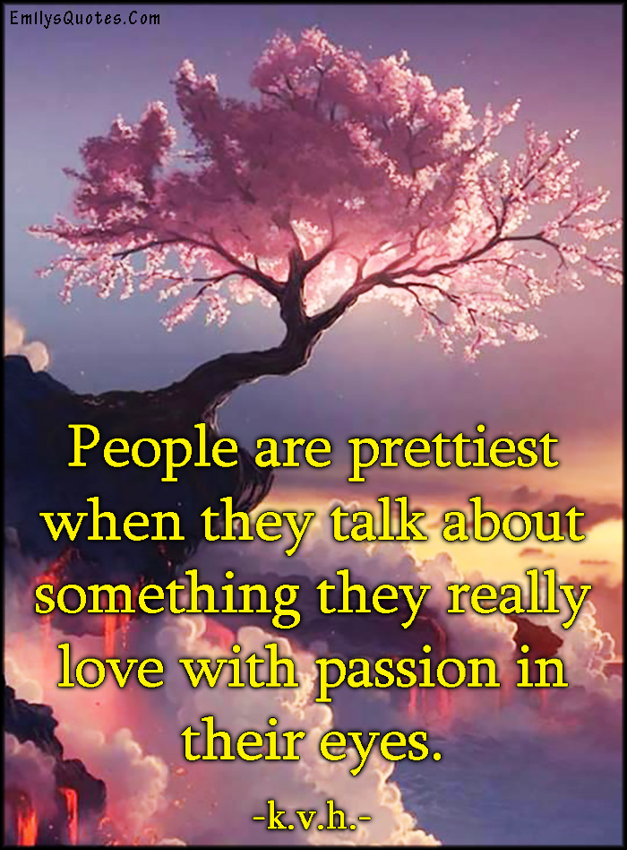 EmilysQuotes.Com - people, pretty, beauty, talk, love, passion, amazing, great, feelings, positive, k.v.h.