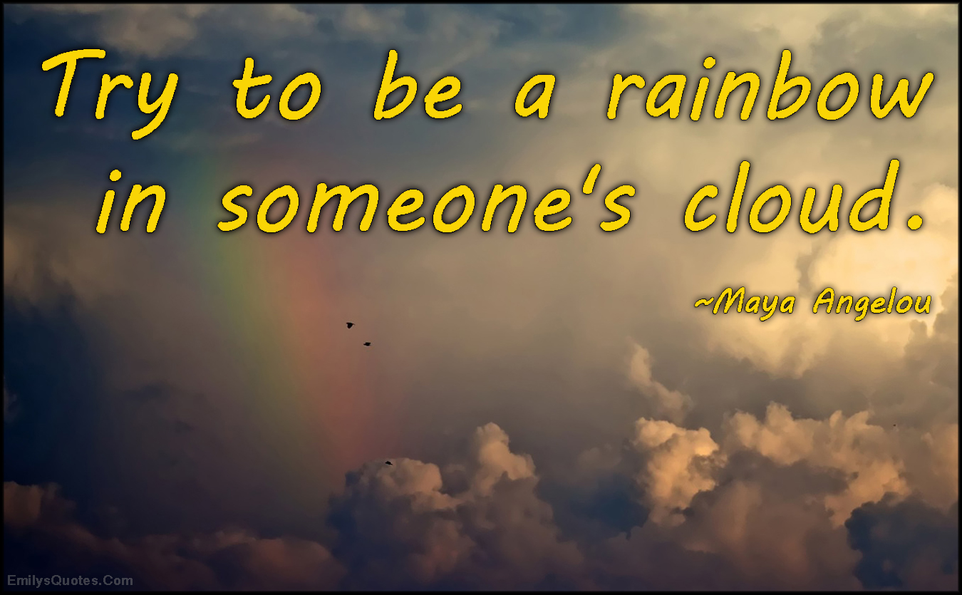 Quotes Kindness Try To Be A Rainbow In Someone's Cloud  Popular Inspirational