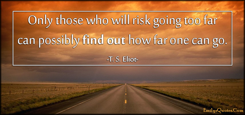 EmilysQuotes.Com - risk, going too far, find out, far, attitude, motivational, inspirational, great, T. S. Eliot