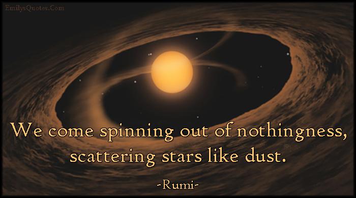 EmilysQuotes.Com - spinning, nothingness, scattering, stars, dust, amazing, great, inspirational, wisdom, Rumi
