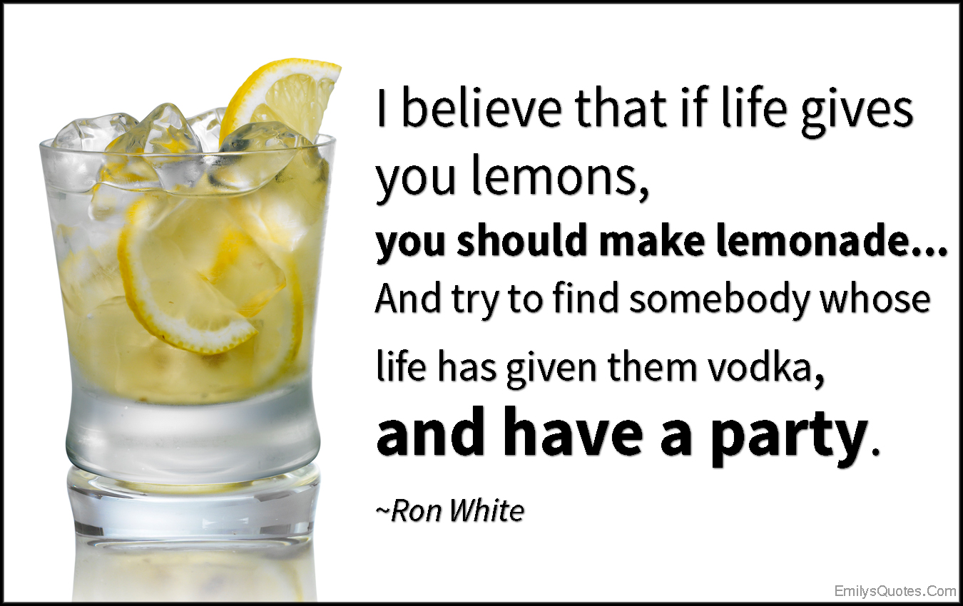 EmilysQuotes.Com - believe, life, lemons, lemonade, vodka, party, funny, attitude, Ron White