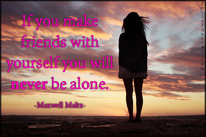 EmilysQuotes.Com - friends, yourself, alone, inspirational, positive, Maxwell Maltz