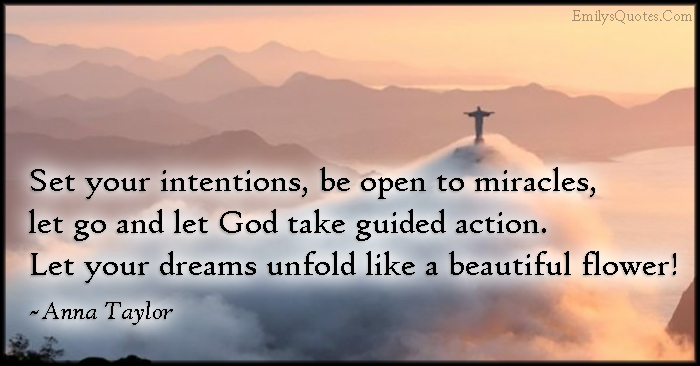EmilysQuotes.Com - intentions, open, miracles, let go, God, guided action, dreams, unfold, beautiful, flower, inspirational, life, Anna Taylor