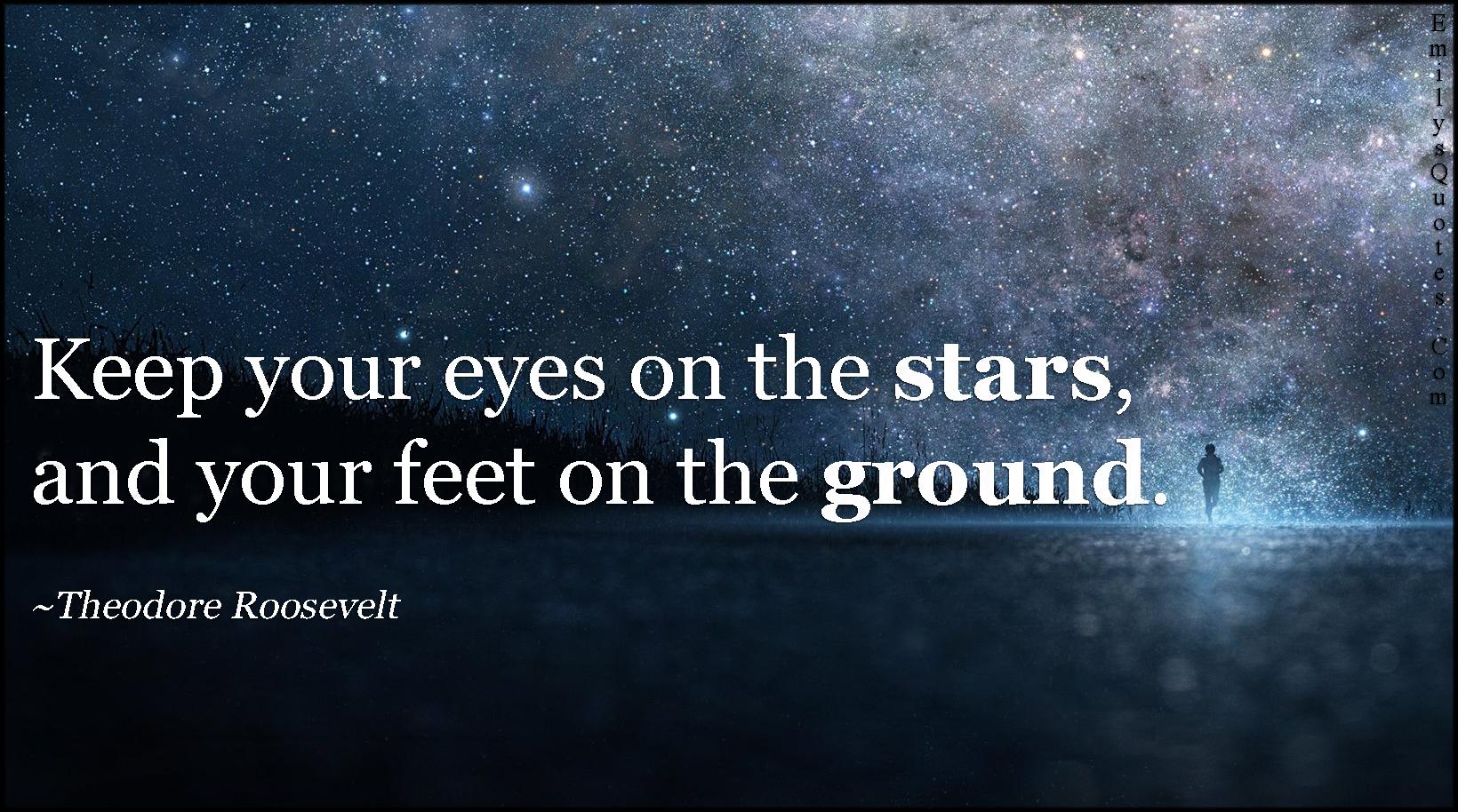 EmilysQuotes.Com - keep, eyes, stars, feet, ground, motivational, inspirational, Theodore Roosevelt