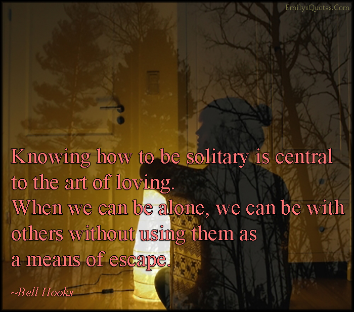 EmilysQuotes.Com - knowing, solitary, central, art of love, love, feelings, alone, means of escape, relationship, inspirational, Bell Hooks