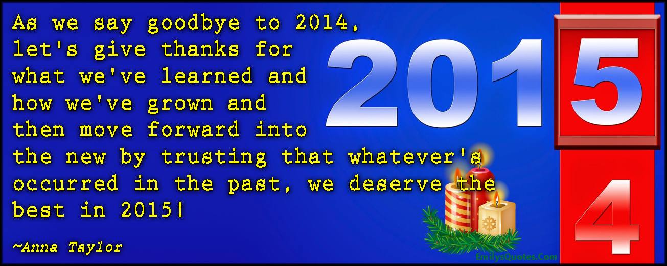 EmilysQuotes.Com - new year, goodbye, 2014, thankful, learn, grow, move forward, trust, past, deserve, 2015, inspirational, positive, Anna Taylor