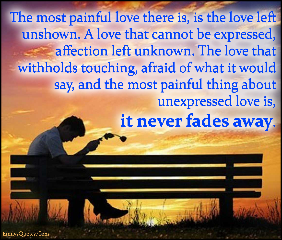 EmilysQuotes.Com - painful, pain, love, unshown, expressed, withholds touching, afraid, fear, fade, sad, unknown