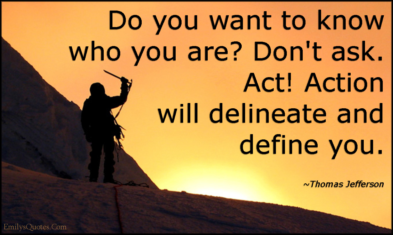 EmilysQuotes.Com - who you are, ask, act, action, delineate, define, motivational, inspirational, advice, attitude, Thomas Jefferson
