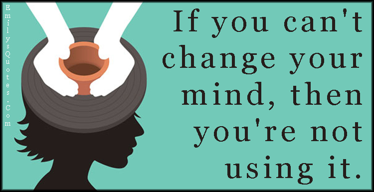 if you can t change your mind then you re not using it popular