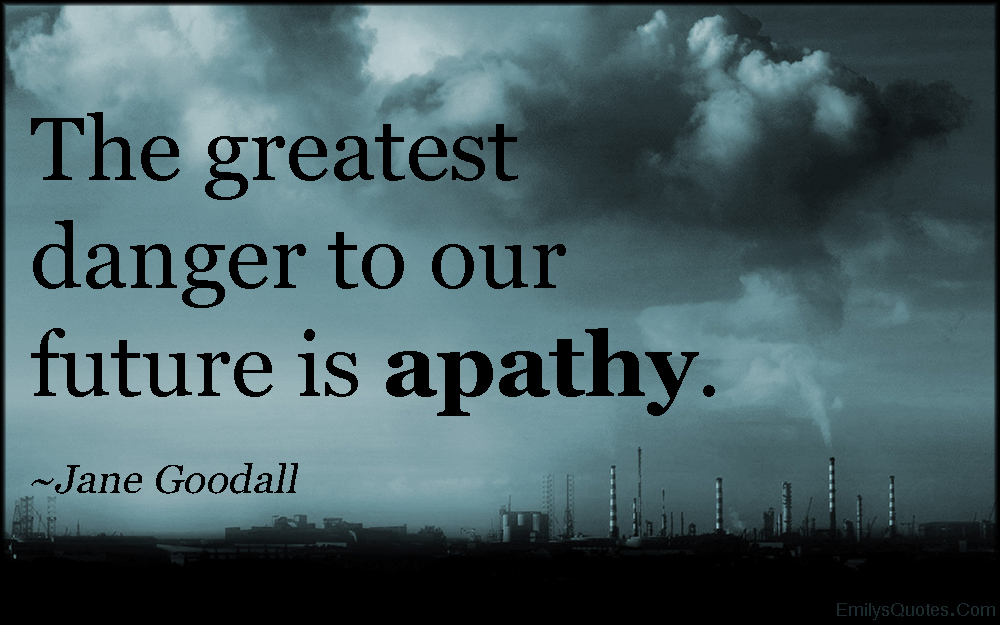 EmilysQuotes.Com - danger, future, apathy. threat, nature, consequences, Jane Goodall
