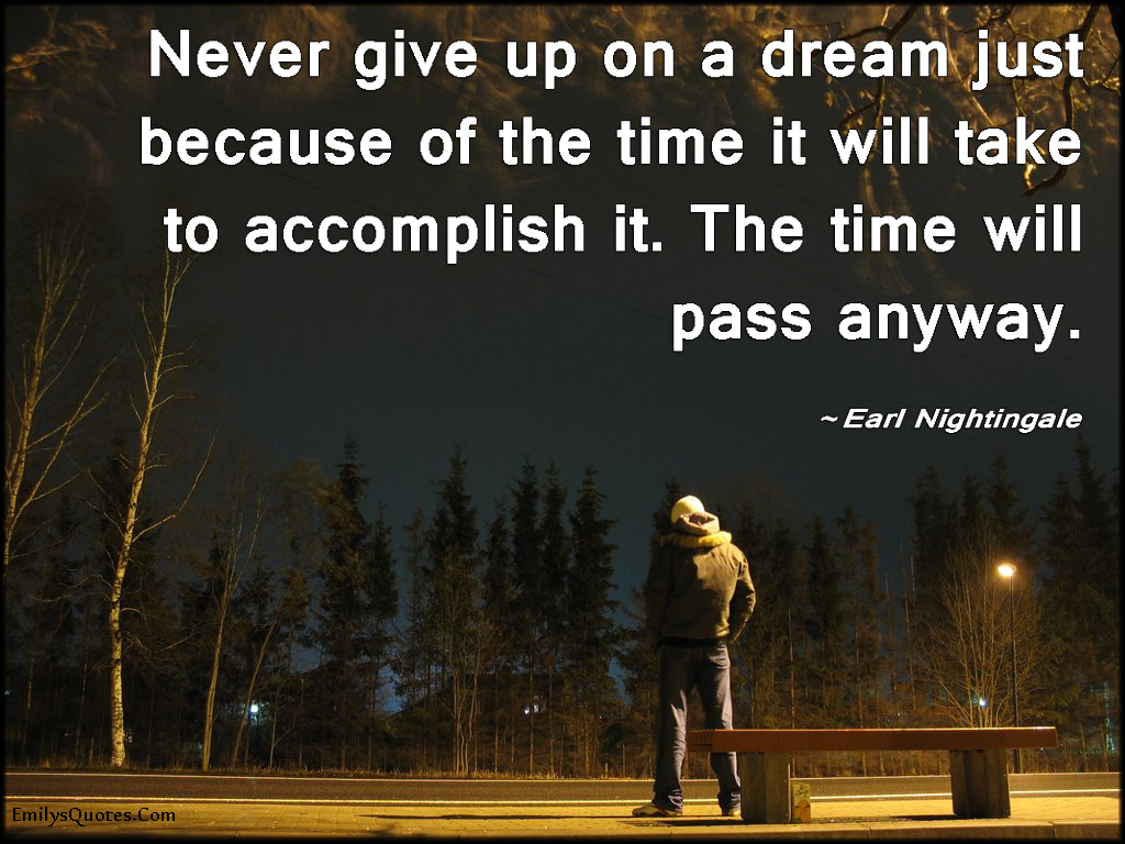 EmilysQuotes.Com - give up, dream, time, pass, inspirational, advice, motivational, encouraging, Earl Nightingale