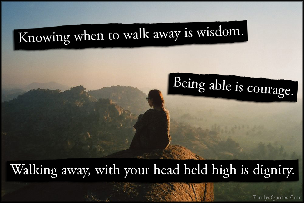 EmilysQuotes.Com - knowing, walk away, wisdom, courage, dignity, pride, moving on, letting go, unknown