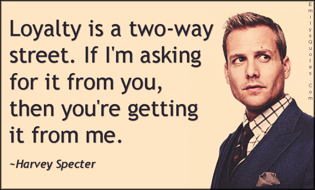 EmilysQuotes.Com - loyalty, two-way street, trust, morality, promise, Suits, TV show, Harvey Specter
