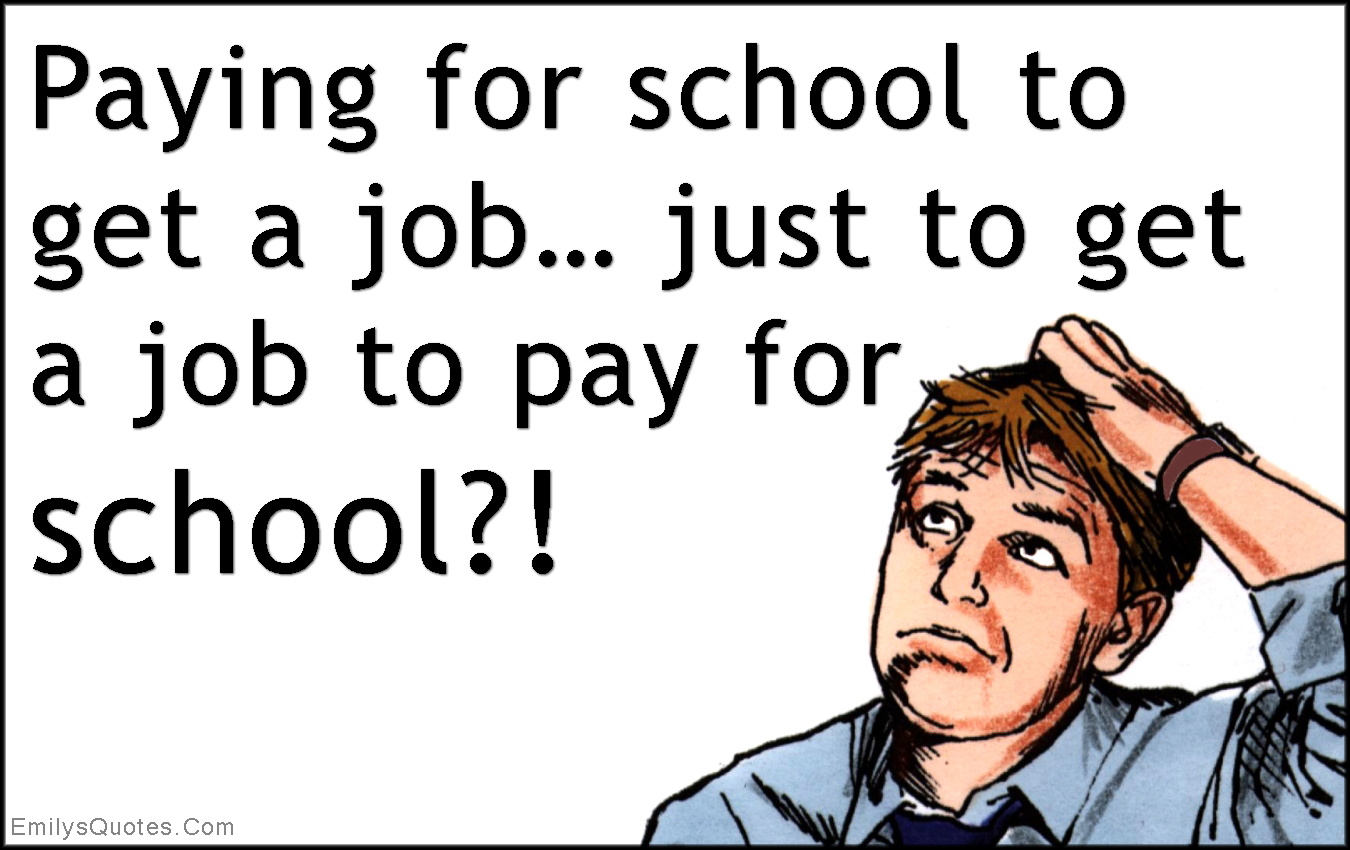 EmilysQuotes.Com - paying, money, school, job, pay, mistake, life, stupid, unknown