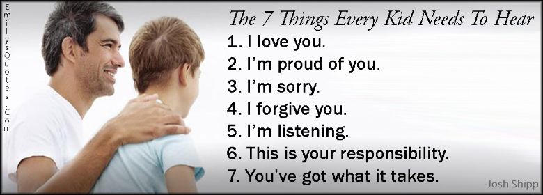 EmilysQuotes.Com - 7 things, child, hear, parenting, need, love, proud, sorry, forgive, listening, responsibility, inspirational, encouraging, positive, Josh Shipp