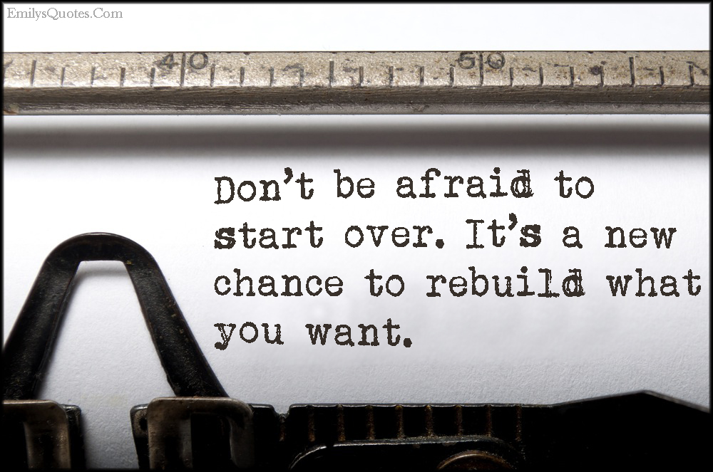 EmilysQuotes.Com - afraid, fear, start over, chance, rebuild, want, inspirational, encouraging, unknown