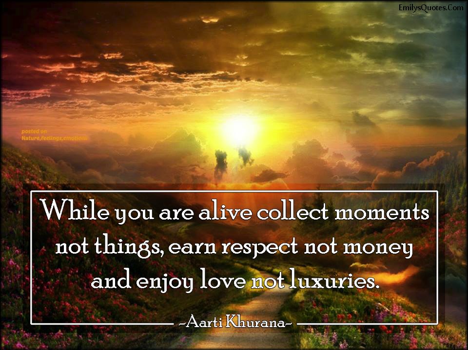 EmilysQuotes.Com - alive, life, collect moments, things, respect, money, enjoy, love, luxuries, inspirational, advice, Aarti Khurana