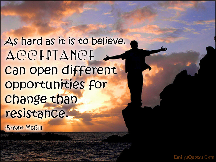 EmilysQuotes.Com - believe, acceptance, opportunities, change, resistance, inspirational, Bryant McGill