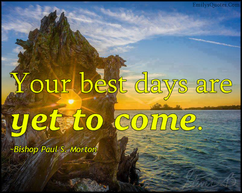 EmilysQuotes.Com - best days, yet to come, inspirational, positive, encouraging, future, Bishop Paul S. Morton
