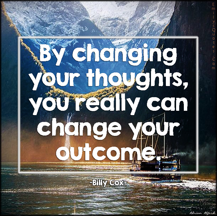 EmilysQuotes.Com - changing, thoughts, thinking, change, outcome, inspirational, attitude, Billy Cox