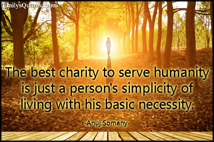 EmilysQuotes.Com - charity, serve, humanity, people, simplicity, life, basic necessity, inspirational, morality, amazing, Anuj Somany