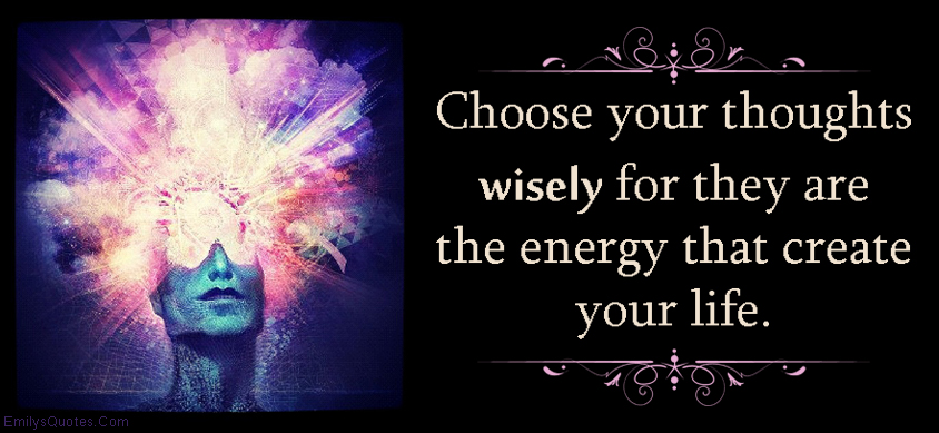 EmilysQuotes.Com - choice, thoughts, thinking, wisely, wisdom, energy, life, advice, inspirational, consequences, unknown