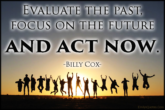 EmilysQuotes.Com - evaluate, past, focus, future, act now, advice, inspirational, motivational, Billy Cox
