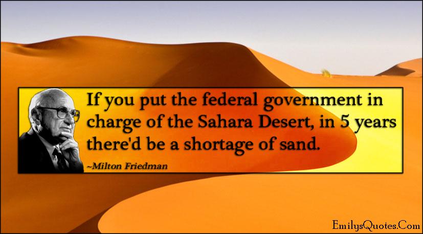 EmilysQuotes.Com - federal government, government, charge, Sahara Desert, shortage, sand, funny, politics, Milton Friedman