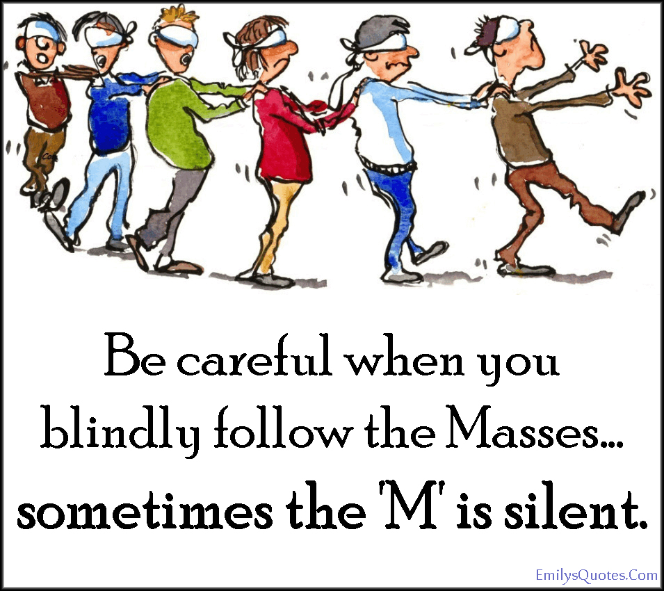 EmilysQuotes.Com - following, careful, blindly, blind, masses, funny, advice, mistake, people, being different, unknown