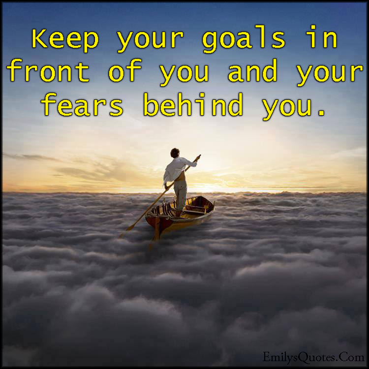 EmilysQuotes.Com - goals, in front, fear, behind, amazing, great, inspirational, encouraging, advice, unknown
