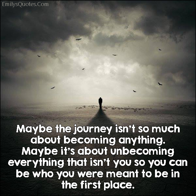 EmilysQuotes.Com - journey, becoming anything, unbecoming, meant to be, travel, life, be yourself, inspirational, wisdom, unknown