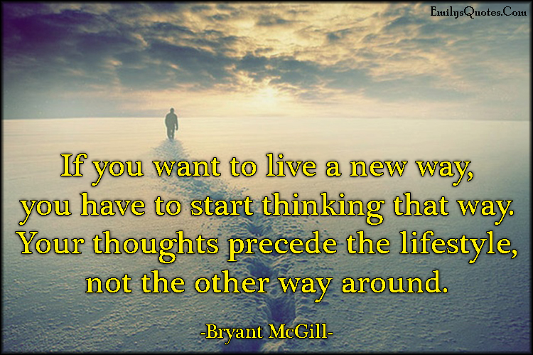 EmilysQuotes.Com - life, new way, thinking, thoughts, precede, lifestyle, change, consequences, inspirational, Bryant McGill