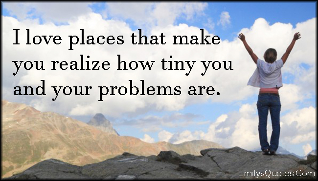 EmilysQuotes.Com - love, places, realize, understanding, tiny, problems, inspirational, unknown