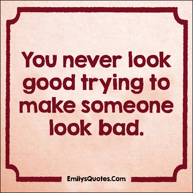 EmilysQuotes.Com - never, look good, look bad, being a good person, relationship, unknown