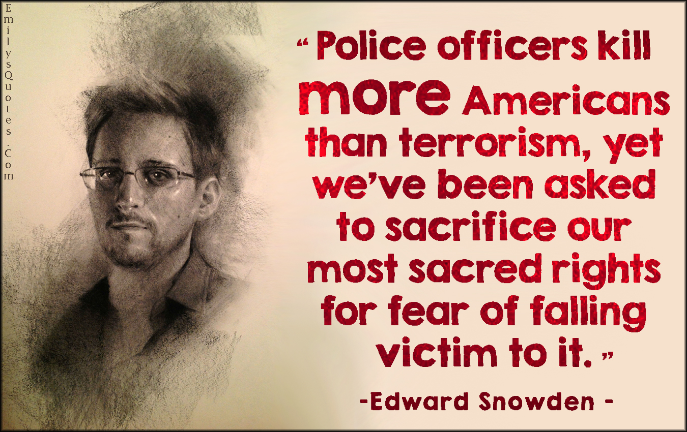 EmilysQuotes.Com - police officer, kill, death, Americans, terrorism, sacrifice, sacred rights, fear, victim, great, politics, conspiracy, morality, threat, intelligent, Edward Snowden
