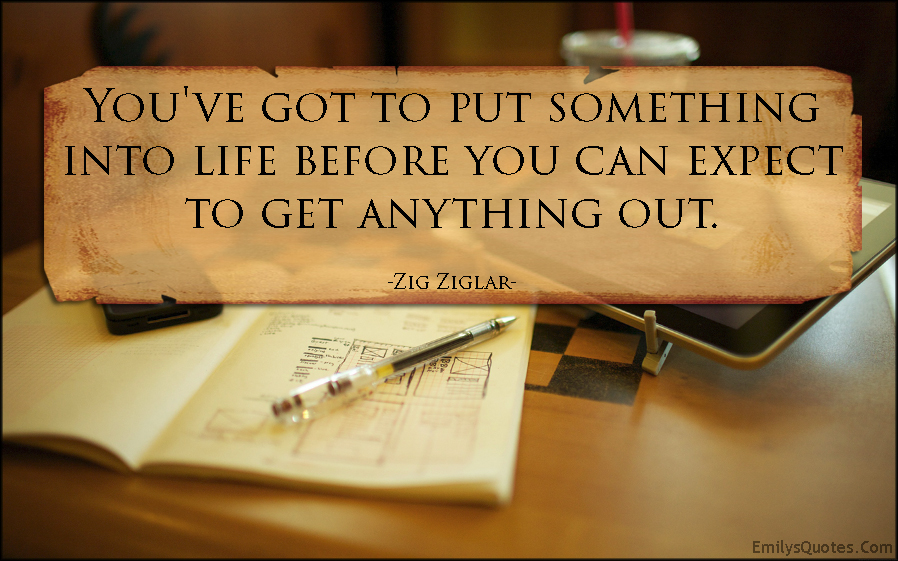 EmilysQuotes.Com - put something, life, expect, inspirational, consequences, attitude, Zig Ziglar