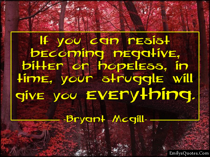 EmilysQuotes.Com - resist, negative, bitter, hopeless, time, struggle, life, inspirational, encouraging, Bryant Mcgill