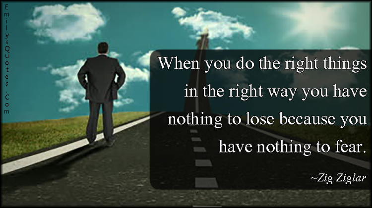 EmilysQuotes.Com - right things, right way, lose, nothing, fear, inspirational, Zig Ziglar