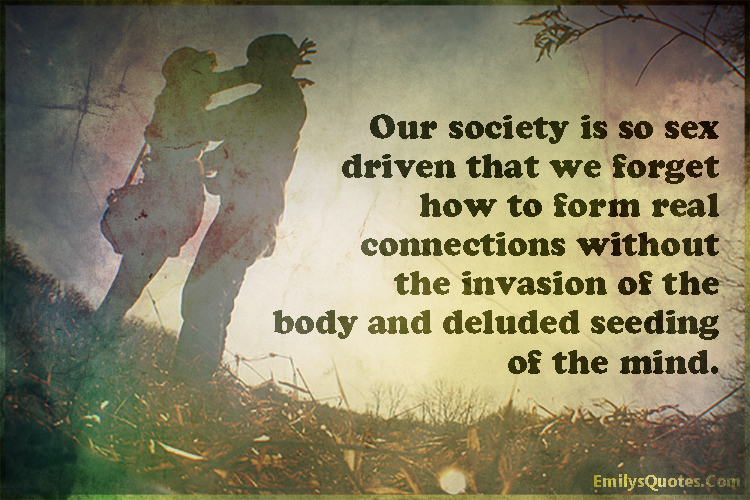 EmilysQuotes.Com - society, sex driven, forget, form, real connections, invasion, body, deluded seeding, mind, sad, relationship, people, unknown