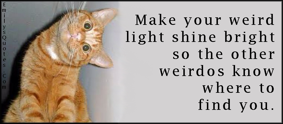 EmilysQuotes.Com - weird, shine bright, weirdos, find, funny, inspirational, unknown
