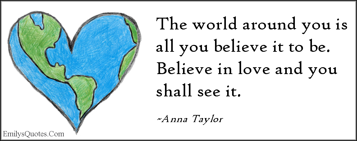 EmilysQuotes.Com - world, believe, inspirational, positive, faith, love, Anna Taylor