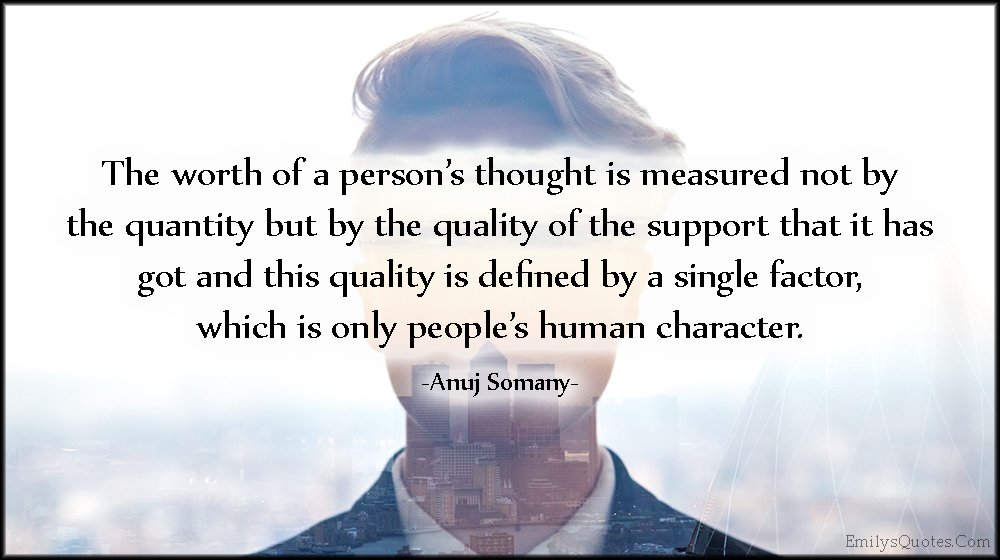 EmilysQuotes.Com - worth, person's thought, measured, quantity, quality, support, people, character, Anuj Somany