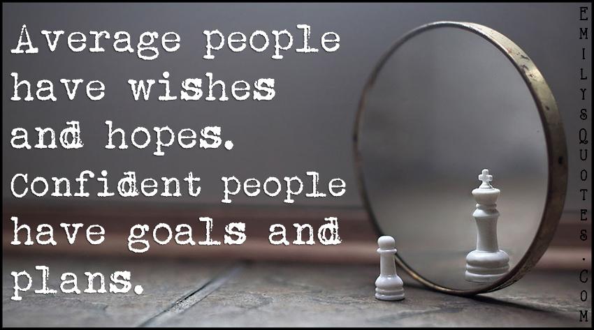 EmilysQuotes.Com - average, people, wishes, hopes, confident, goals, plans, amazing, great, inspirational, motivational, attitude, unknown