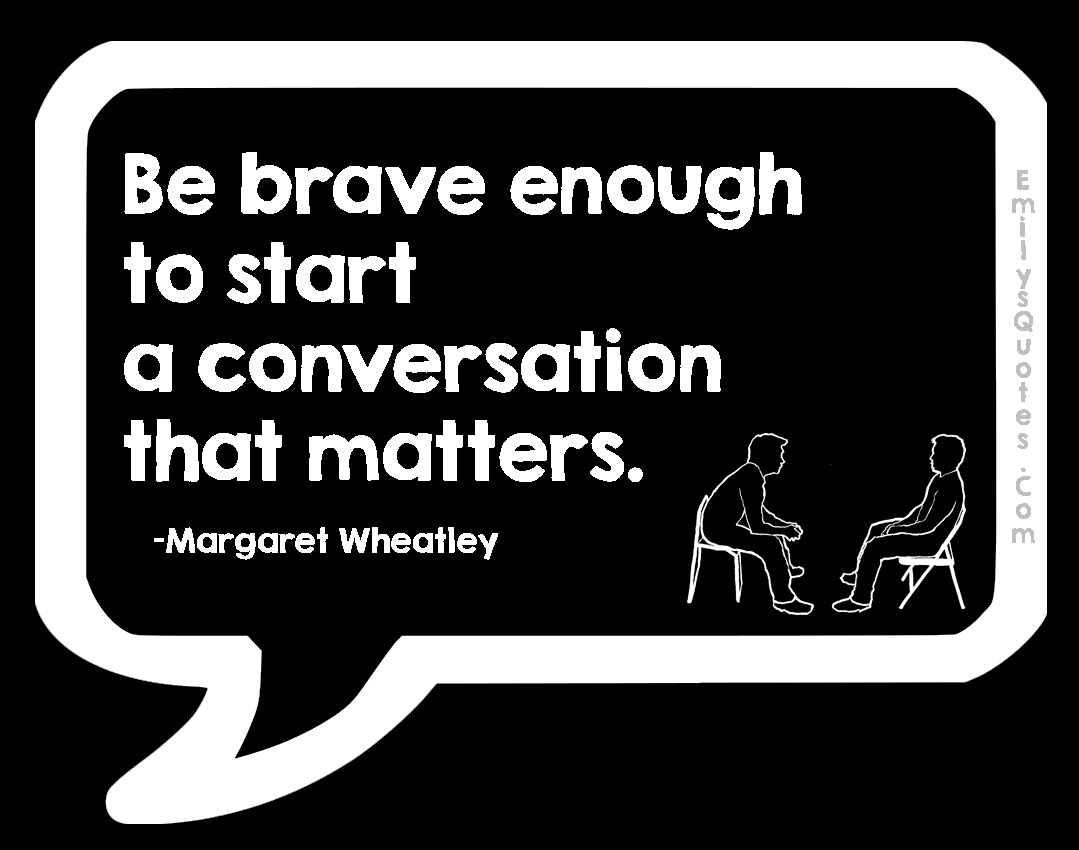 EmilysQuotes.Com - brave, courage, start, coversation, inspirational, matter, communication, Margaret Wheatley