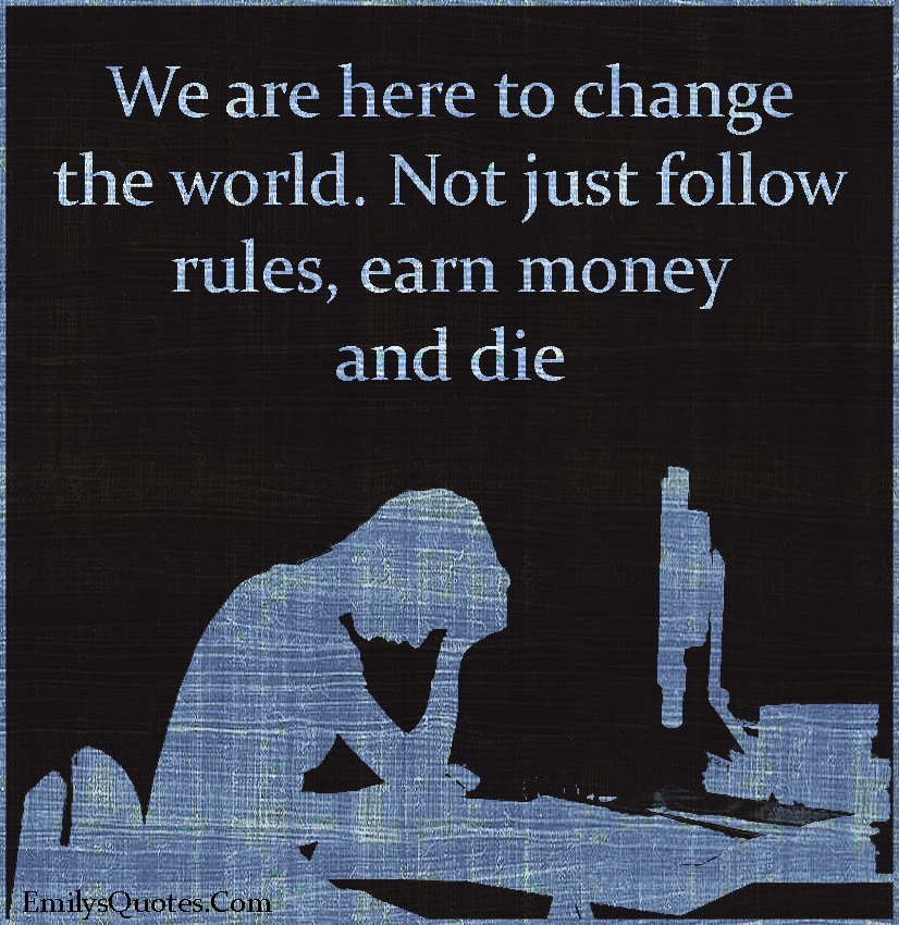 EmilysQuotes.Com - change, world, follow rules, money, death, reason, inspirational, motivational, life, unknown